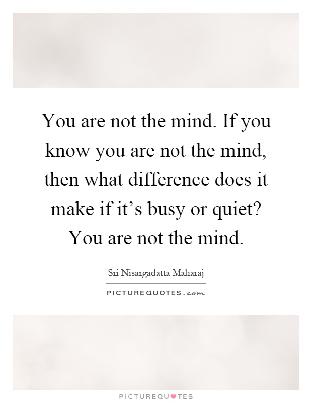 You Are Not The Mind. If You Know You Are Not The Mind