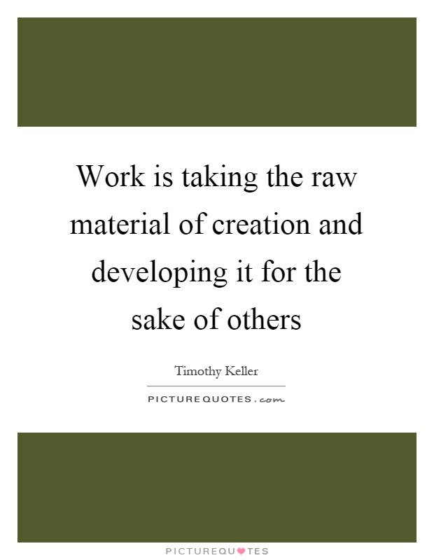 Work is taking the raw material of creation and developing it for the sake of others Picture Quote #1