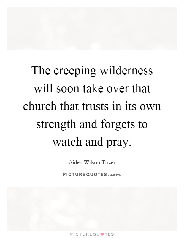 The creeping wilderness will soon take over that church that trusts in its own strength and forgets to watch and pray Picture Quote #1
