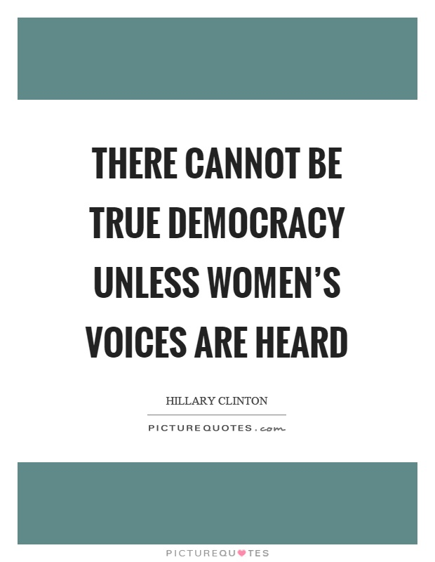 There cannot be true democracy unless women's voices are heard Picture Quote #1