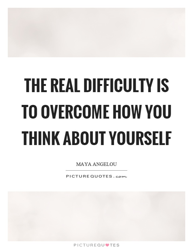 The real difficulty is to overcome how you think about yourself Picture Quote #1