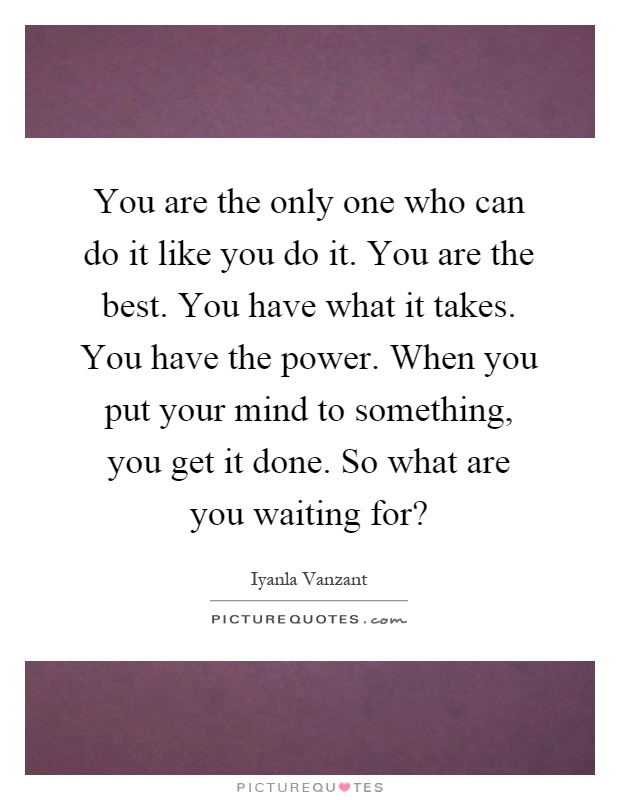 You are the only one who can do it like you do it. You are the best. You have what it takes. You have the power. When you put your mind to something, you get it done. So what are you waiting for? Picture Quote #1
