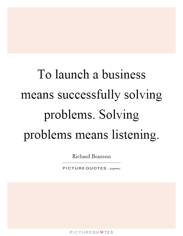 To launch a business means successfully solving problems. Solving problems means listening Picture Quote #1