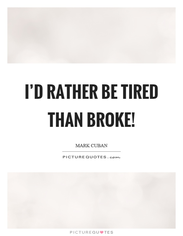 I'd rather be tired than broke! Picture Quote #1