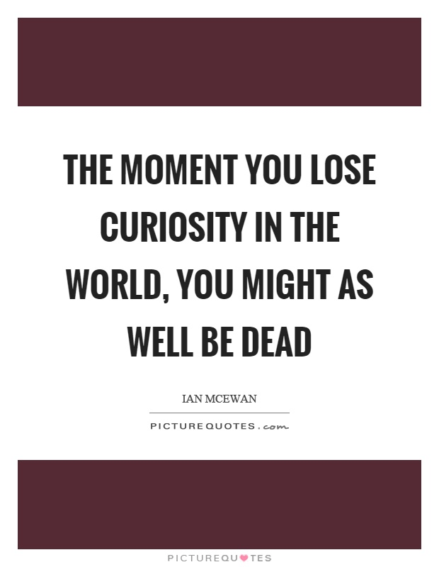 The moment you lose curiosity in the world, you might as well be dead Picture Quote #1
