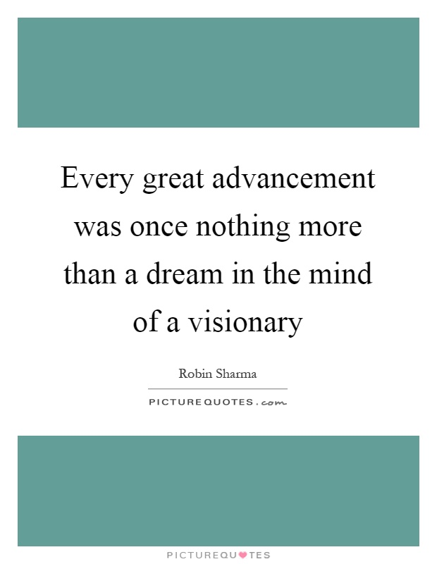 Every great advancement was once nothing more than a dream in the mind of a visionary Picture Quote #1