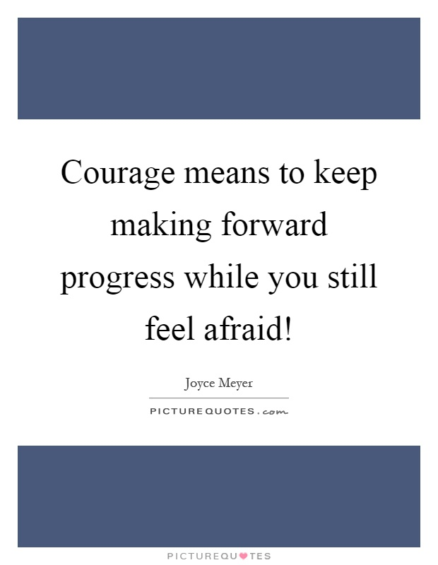 Courage means to keep making forward progress while you still feel afraid! Picture Quote #1