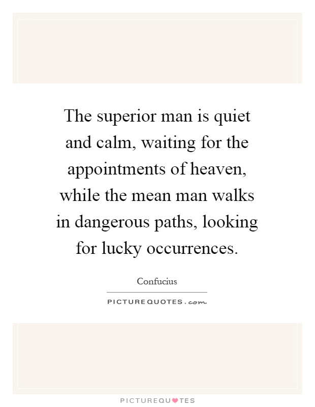 The superior man is quiet and calm, waiting for the appointments of heaven, while the mean man walks in dangerous paths, looking for lucky occurrences Picture Quote #1