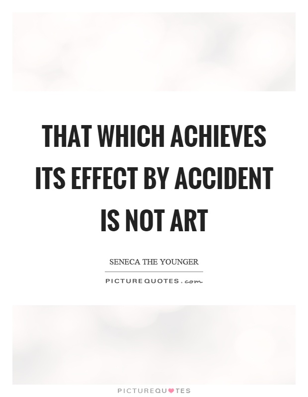 That which achieves its effect by accident is not art Picture Quote #1