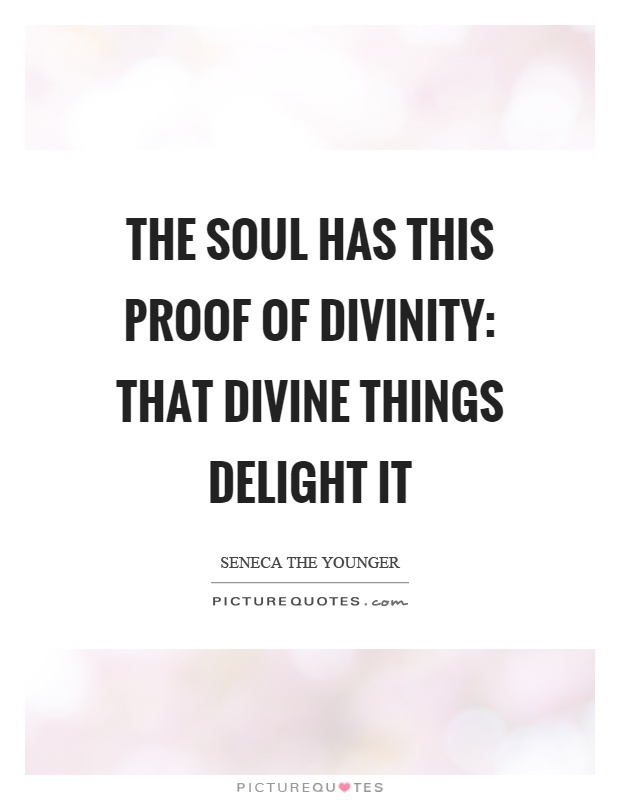 The soul has this proof of divinity: that divine things delight it Picture Quote #1