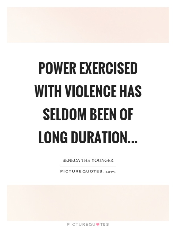 Power exercised with violence has seldom been of long duration Picture Quote #1