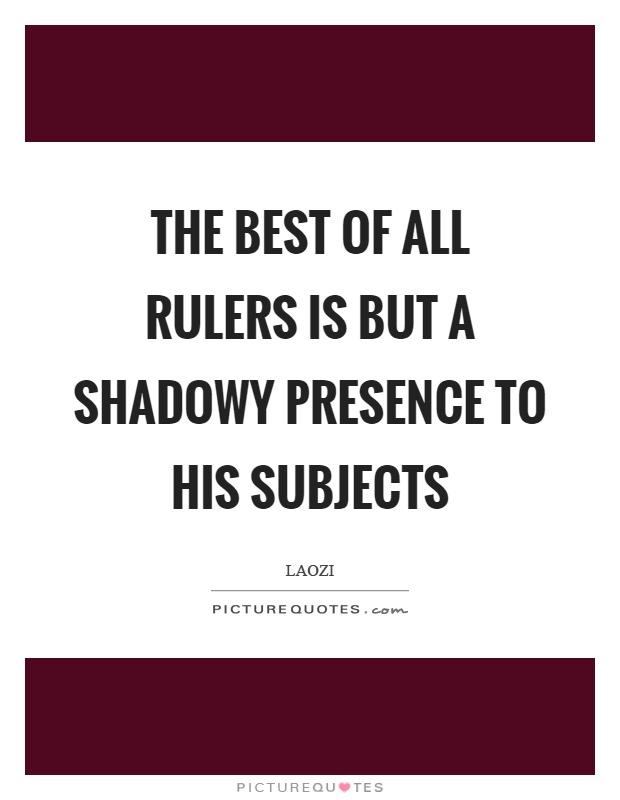 The best of all rulers is but a shadowy presence to his subjects Picture Quote #1