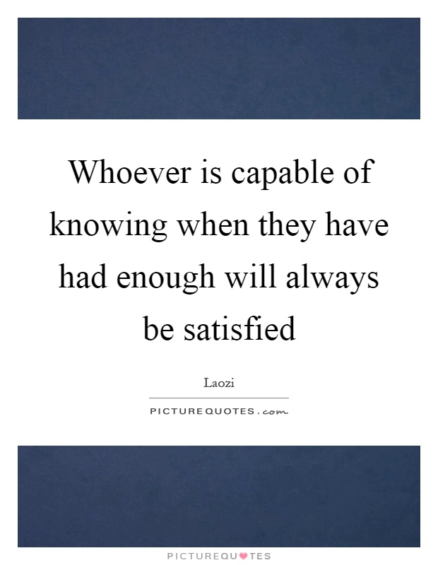 Whoever is capable of knowing when they have had enough will always be satisfied Picture Quote #1