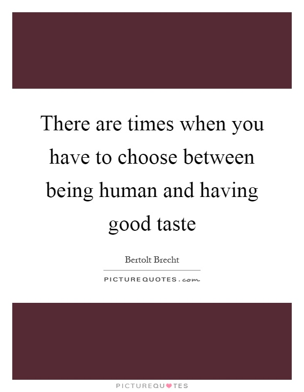 There are times when you have to choose between being human and having good taste Picture Quote #1