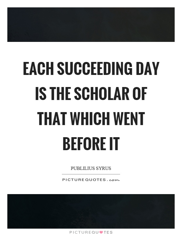 Each succeeding day is the scholar of that which went before it Picture Quote #1