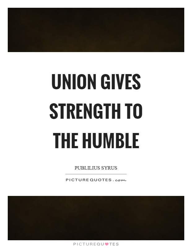 Union gives strength to the humble Picture Quote #1