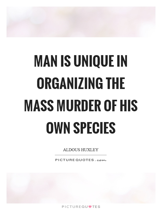 Man is unique in organizing the mass murder of his own species Picture Quote #1