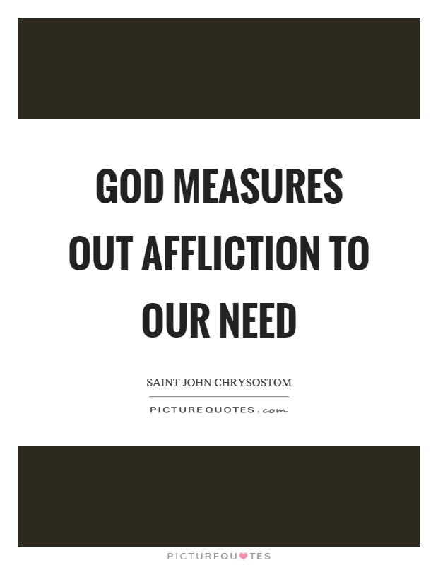 God measures out affliction to our need Picture Quote #1