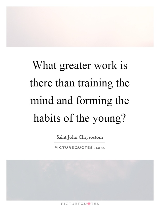 What greater work is there than training the mind and forming the habits of the young? Picture Quote #1