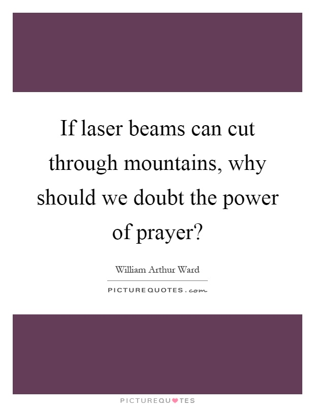 If laser beams can cut through mountains, why should we doubt the power of prayer? Picture Quote #1