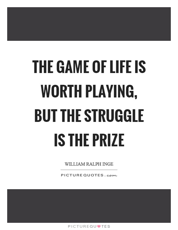 The game of life is worth playing, but the struggle is the prize Picture Quote #1