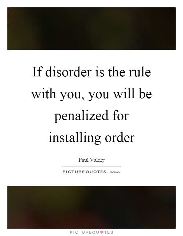 If disorder is the rule with you, you will be penalized for installing order Picture Quote #1