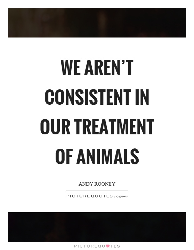 We aren't consistent in our treatment of animals Picture Quote #1