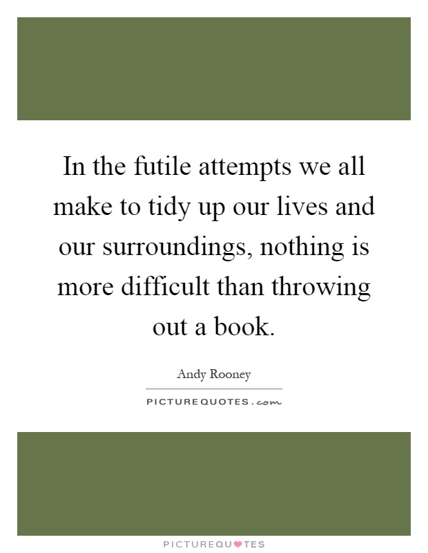 In the futile attempts we all make to tidy up our lives and our surroundings, nothing is more difficult than throwing out a book Picture Quote #1