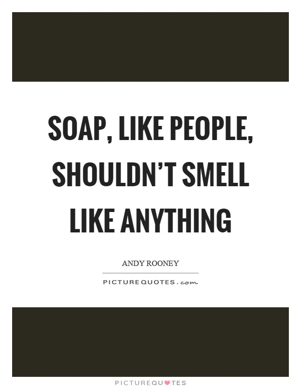 Soap, like people, shouldn't smell like anything Picture Quote #1
