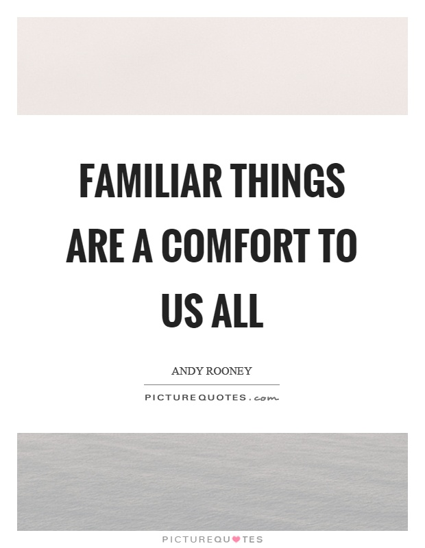Familiar things are a comfort to us all Picture Quote #1