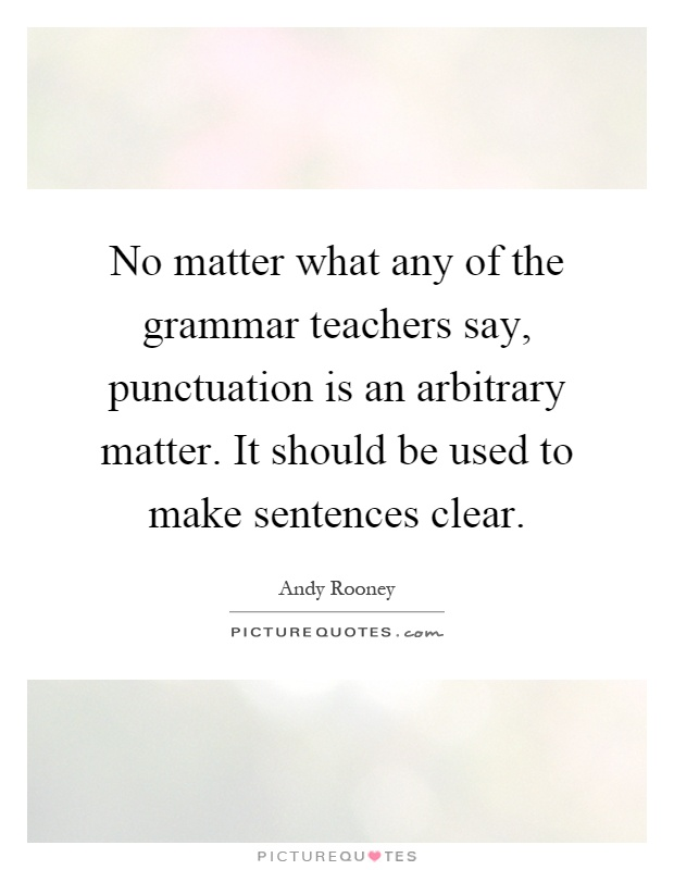 No matter what any of the grammar teachers say, punctuation is an arbitrary matter. It should be used to make sentences clear Picture Quote #1