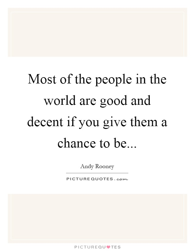 Most of the people in the world are good and decent if you give them a chance to be Picture Quote #1