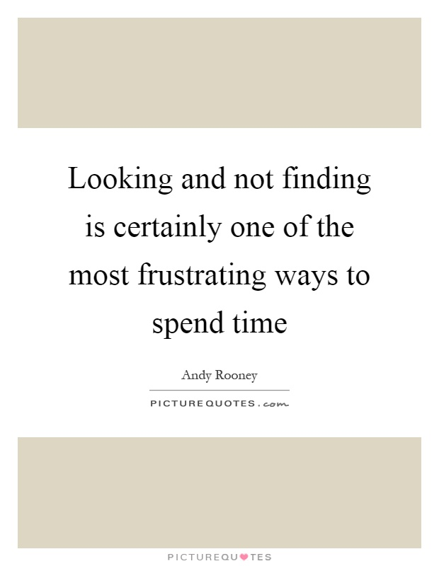 Looking and not finding is certainly one of the most frustrating ways to spend time Picture Quote #1