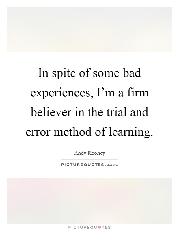 In spite of some bad experiences, I'm a firm believer in the trial and error method of learning Picture Quote #1