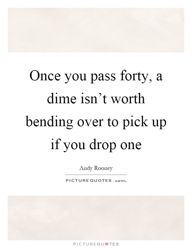 Once you pass forty, a dime isn't worth bending over to pick up if you drop one Picture Quote #1