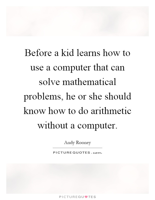 Before a kid learns how to use a computer that can solve mathematical problems, he or she should know how to do arithmetic without a computer Picture Quote #1