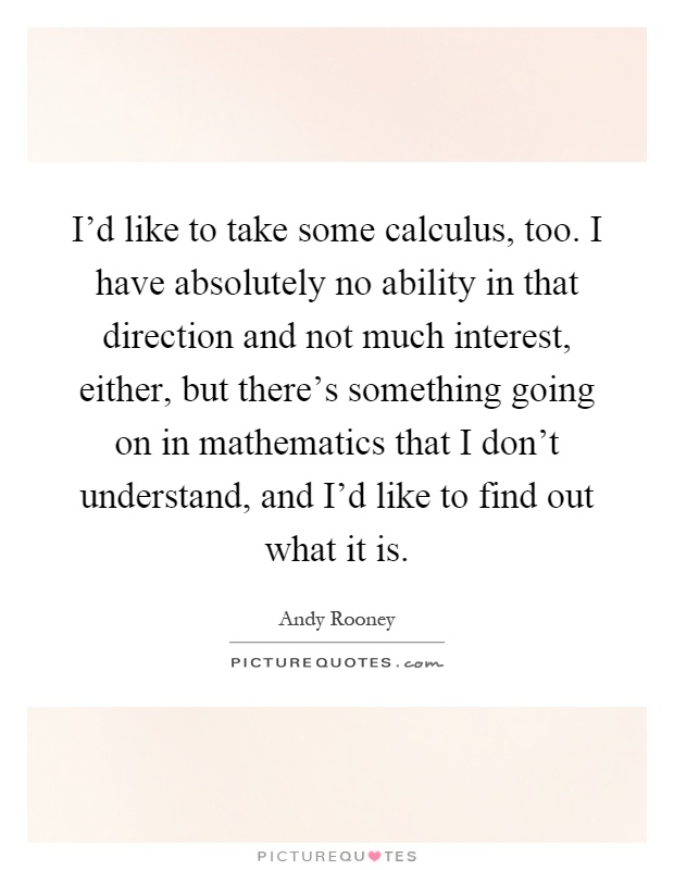 I'd like to take some calculus, too. I have absolutely no ability in that direction and not much interest, either, but there's something going on in mathematics that I don't understand, and I'd like to find out what it is Picture Quote #1