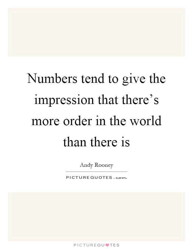 Numbers tend to give the impression that there's more order in the world than there is Picture Quote #1