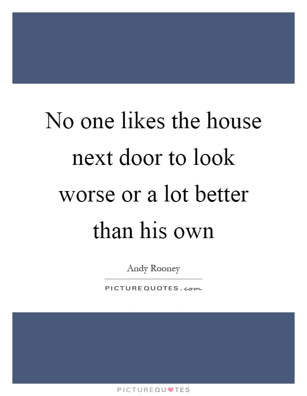 No one likes the house next door to look worse or a lot better than his own Picture Quote #1