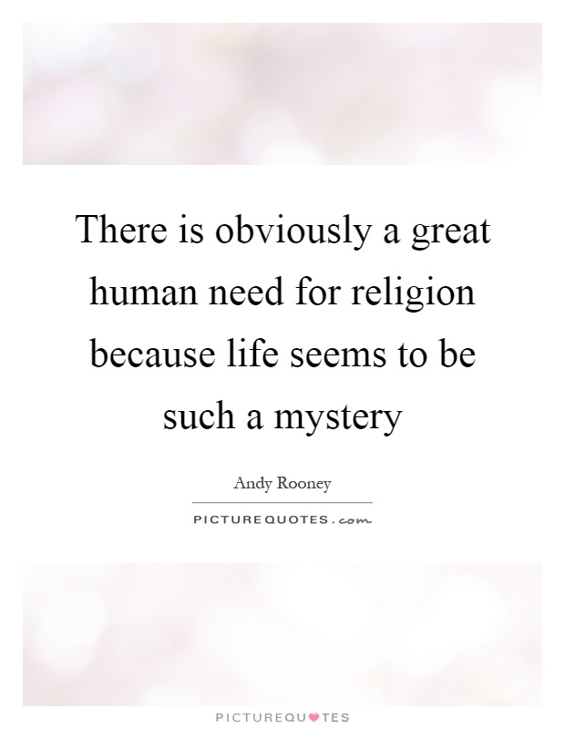 There is obviously a great human need for religion because life seems to be such a mystery Picture Quote #1