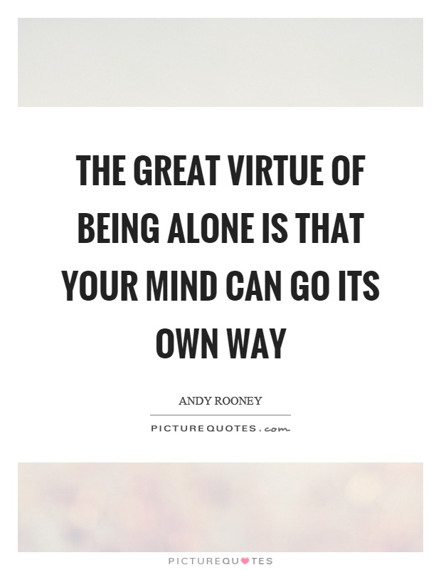 The great virtue of being alone is that your mind can go its own way Picture Quote #1