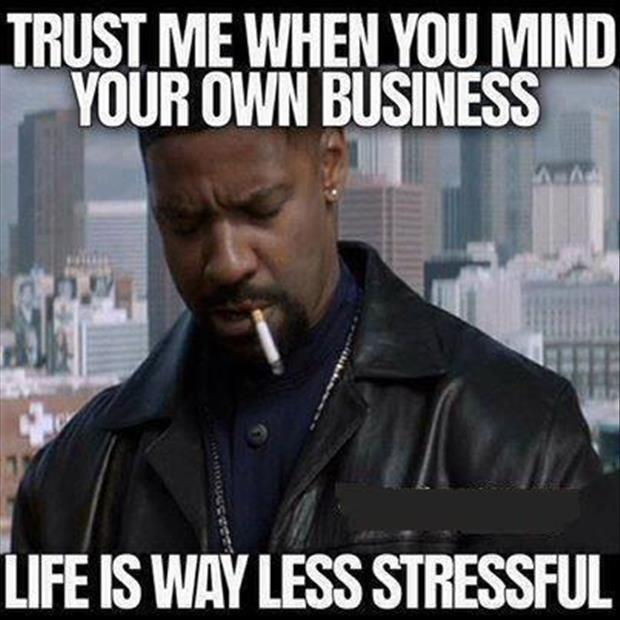 Trust me, when you mind your own business life is way less stressful Picture Quote #1
