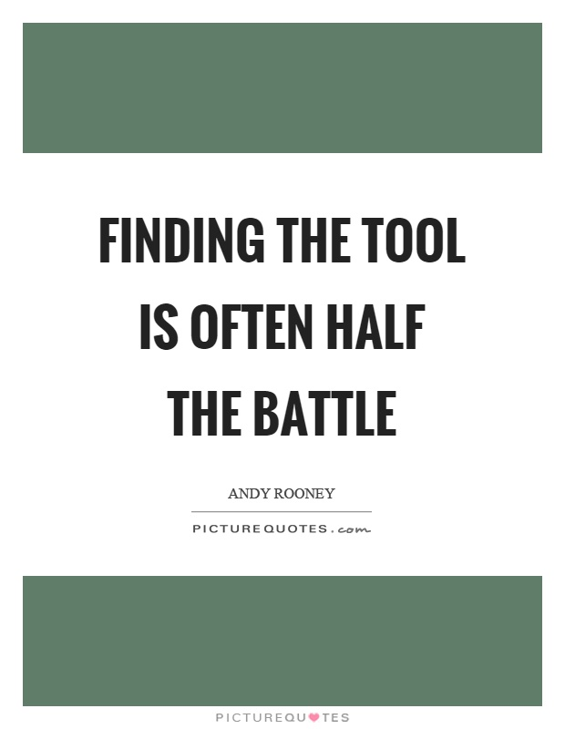 Finding the tool is often half the battle Picture Quote #1
