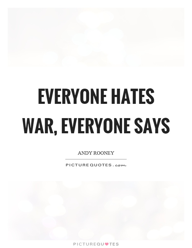 Everyone hates war, everyone says Picture Quote #1