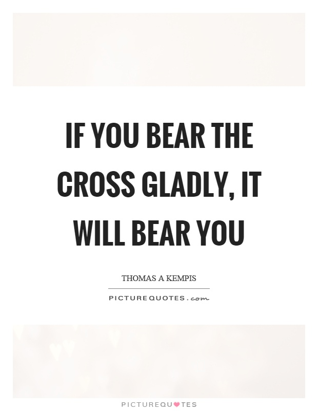 If you bear the cross gladly, it will bear you Picture Quote #1