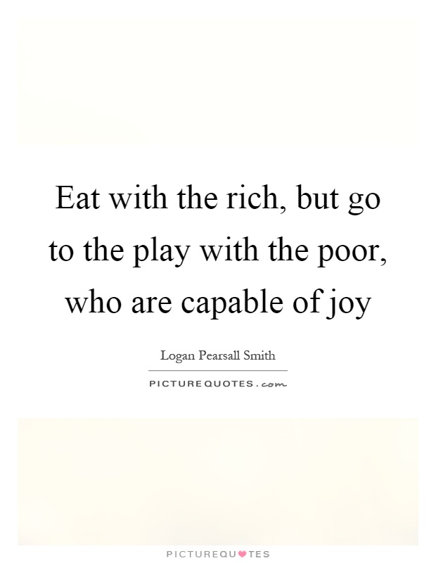 Eat with the rich, but go to the play with the poor, who are capable of joy Picture Quote #1