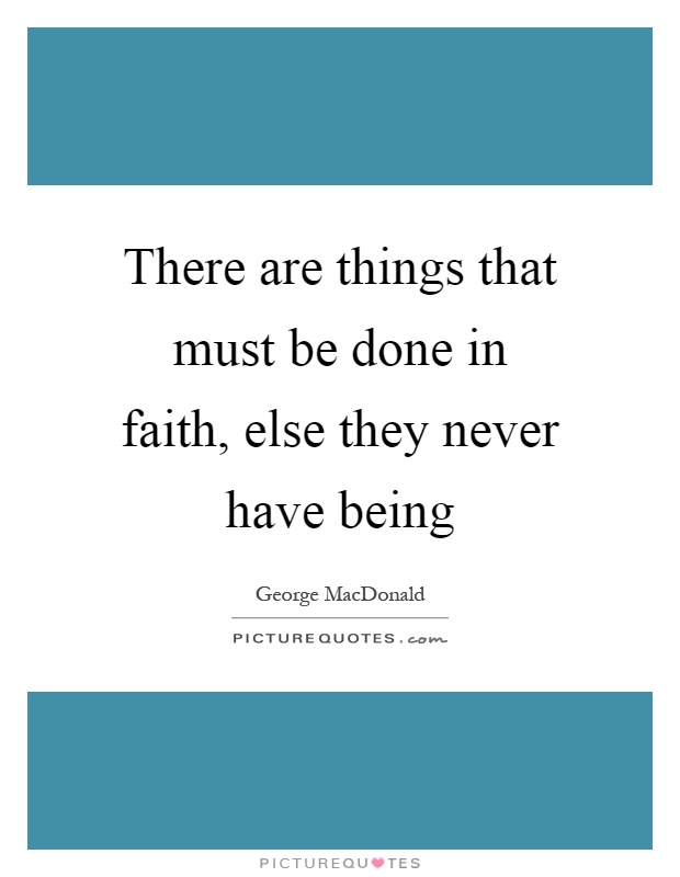 There are things that must be done in faith, else they never have being Picture Quote #1