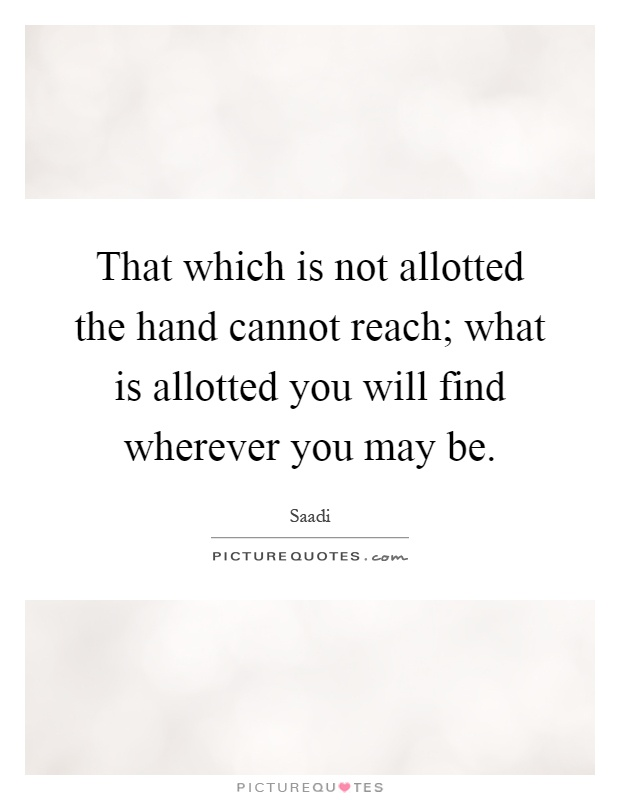 That which is not allotted the hand cannot reach; what is allotted you will find wherever you may be Picture Quote #1