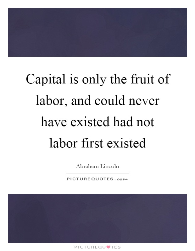 Capital is only the fruit of labor, and could never have existed had not labor first existed Picture Quote #1