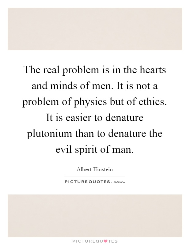The real problem is in the hearts and minds of men. It is not a problem of physics but of ethics. It is easier to denature plutonium than to denature the evil spirit of man Picture Quote #1